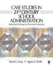 Case Studies in 21st Century School Administration - Addressing Challenges for Educational Leadership ebook by David L. Gray,Dr. Agnes Smith