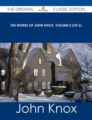 The Works of John Knox, Volume 2 (of 6) - The Original Classic Edition ebook by John Knox