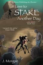 Love to Stake Another Day - Love Bites, #2 ebook by J. Morgan