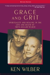 Grace and Grit: Spirituality and Healing in the Life and Death of Treya Killam Wilber - Spirituality and Healing in the Life and Death of Treya Killam Wilber ebook by Ken Wilber