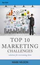 Top 10 Marketing Challenges: Solutions For Overcoming Them You ebook by Mark Nelson