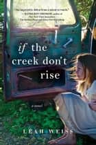 If the Creek Don't Rise - A Novel ebook by Leah Weiss