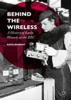 Behind the Wireless - A History of Early Women at the BBC ebook by Kate Murphy