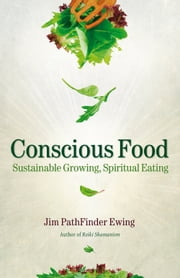 Conscious Food - Sustainable Growing, Spiritual Eating ebook by Jim PathFinder Ewing