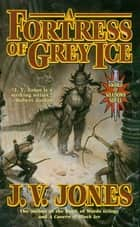A Fortress of Grey Ice ebook by J. V. Jones