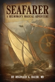Seafarer - A Helmsman's Magical Adventure ebook by Reginald A. Bauer, M.D.