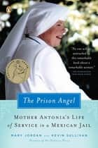 The Prison Angel - Mother Antonia's Journey from Beverly Hills to a Life of Service in a Mexican Jail ebook by Mary Jordan, Kevin Sullivan