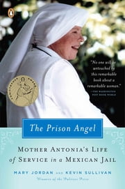 The Prison Angel - Mother Antonia's Journey from Beverly Hills to a Life of Service in a Mexican Jail ebook by Mary Jordan,Kevin Sullivan