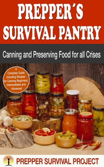 Prepper´s Survival Pantry: Canning and Preserving Food for all Crises - Prepper Survival ebook by Prepper Survival Project