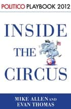 Inside the Circus--Romney, Santorum and the GOP Race: Playbook 2012 (POLITICO Inside Election 2012) ebook by Mike Allen, Evan Thomas, Politico