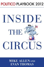 Inside the Circus--Romney, Santorum and the GOP Race: Playbook 2012 (POLITICO Inside Election 2012) ebook by Mike Allen,Evan Thomas,Politico
