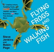 Flying Frogs and Walking Fish - Leaping Lemurs, Tumbling Toads, Jet-Propelled Jellyfish, and More Surprising Ways That Animals Move ebook by Steve Jenkins,Robin Page