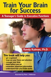 Train Your Brain for Success - A Teenager's Guide to Executive Functions ebook by Randy Kulman, PhD
