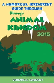 A Humorous, Irreverent Guide Through Disney's Animal Kingdom 2015 ebook by Deirdre Sargent