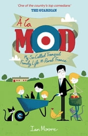 À La Mod - My So-Called Tranquil Family Life in Rural France ebook by Ian Moore