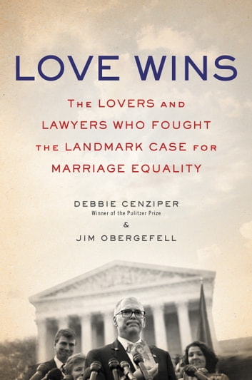 Love Wins - The Lovers and Lawyers Who Fought the Landmark Case for Marriage Equality ebook by Debbie Cenziper,Jim Obergefell