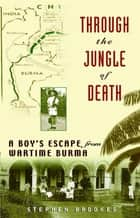 Through the Jungle of Death - A Boy's Escape from Wartime Burma ebook by Stephen Brookes
