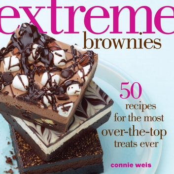Extreme Brownies - 50 Recipes for the Most Over-the-Top Treats Ever ebook by Connie Weis