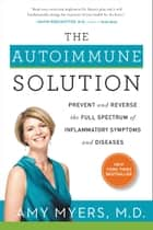 The Autoimmune Solution - Prevent and Reverse the Full Spectrum of Inflammatory Symptoms and Diseases ebook by Amy Myers M.D.