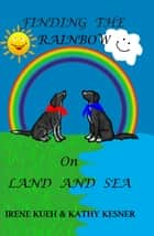 Finding The Rainbow On Land And Sea ebook by Irene Kueh
