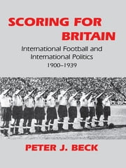 Scoring for Britain - International Football and International Politics, 1900-1939 ebook by Peter J. Beck