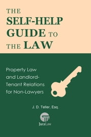The Self-Help Guide to the Law: Property Law and Landlord-Tenant Relations for Non-Lawyers - Guide for Non-Lawyers, #4 ebook by J. D. Teller, Esq.
