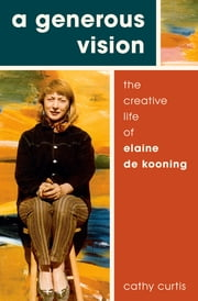 A Generous Vision - The Creative Life of Elaine de Kooning ebook by Cathy Curtis