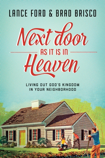Next Door as It Is in Heaven - Living Out God's Kingdom in Your Neighborhood ebook by Lance Ford,Brad Brisco