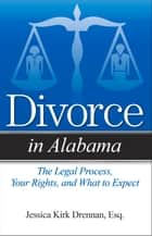 Divorce in Alabama - The Legal Process, Your Rights, and What to Expect ebook by Jessica Kirk Drennan