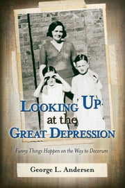 Looking Up at the Great Depression: Funny Things Happen on the Way to Decorum ebook by George L. Andersen