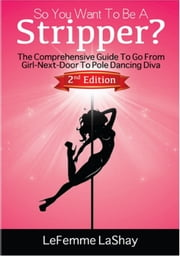 So You Want To Be A Stripper? The Comprehensive Guide To Go From Girl-Next-Door To Pole Dancing Diva 2nd Edition - 2nd Edition ebook by LeFemme LaShay