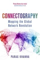 Connectography - Mapping the Global Network Revolution ebook by Parag Khanna