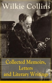 Collected Memoirs, Letters and Literary Writings of Wilkie Collins - Non-Fiction Works from the English novelist, known for his mystery novels The Woman in White, No Name, Armadale, The Moonstone (Featuring A Biography) ebook by Wilkie Collins