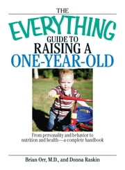 The Everything Guide To Raising A One-Year-Old - From Personality And Behavior to Nutrition And Health--a Complete Handbook ebook by Brian Orr,Donna Raskin