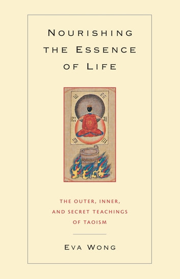Nourishing the Essence of Life - The Outer, Inner, and Secret Teachings of Taoism ebook by Eva Wong