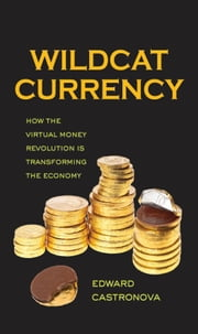 Wildcat Currency - How the Virtual Money Revolution Is Transforming the Economy ebook by Edward Castronova