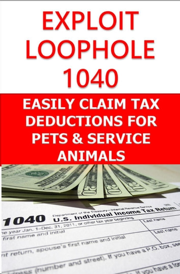 Exploit Loophole 1040: Easily Claim Tax Deductions for Pets & Service Animals ebook by Robert Pemberton
