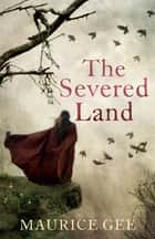 The Severed Land ebook by Maurice Gee