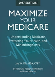 Maximize Your Medicare (2017 Edition): Understanding Medicare, Protecting Your Health, and Minimizing Costs ebook by Jae W. Oh
