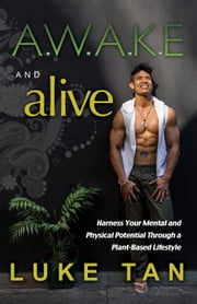 Awake and Alive - Harness Your Mental & Physical Potential Through a Plant-Based Lifestyle ebook by Luke Tan