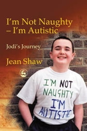 I'm not Naughty - I'm Autistic: Jodi's Journey ebook by Shaw, Jean