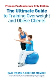 The Ultimate Guide to Training Overweight and Obese Clients - Fitness Professionals Only Edition ebook by Kate Swann,Kristina Mamrot