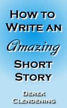 How to Write an Amazing Short Story ebook by Derek Clendening