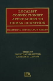 Localist Connectionist Approaches To Human Cognition ebook by Jonathan Grainger,Arthur M. Jacobs,Arthur Jacobs