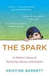 The Spark - A Mother's Story of Nurturing, Genius, and Autism ebook by Kristine Barnett