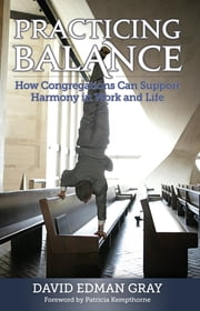 Practicing Balance - How Congregations Can Support Harmony in Work and Life ebook by David Edman Gray