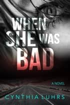 When She Was Bad - There Was A Little Girl, #2 ebook by Cynthia Luhrs