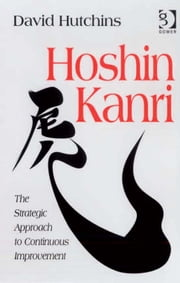 Hoshin Kanri - The Strategic Approach to Continuous Improvement ebook by David Hutchins