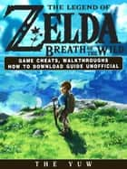The Legend of Zelda Breath of the Wild Game Cheats, Walkthroughs How to Download Guide Unofficial ebook by The Yuw