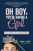 Oh Boy, You're Having a Girl - A Dad's Survival Guide to Raising Daughters ebook by Brian A Klems